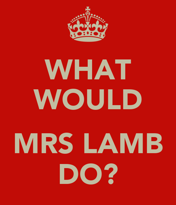 WHAT WOULD  MRS LAMB DO?