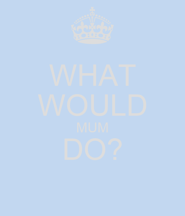 WHAT WOULD MUM DO?