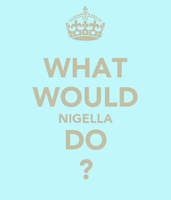 WHAT WOULD NIGELLA DO ?