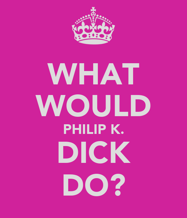 WHAT WOULD PHILIP K. DICK DO?