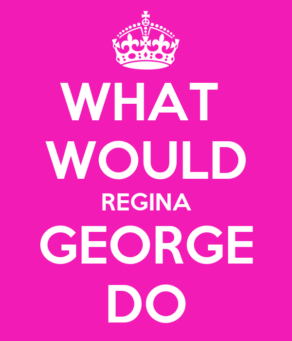WHAT  WOULD REGINA GEORGE DO