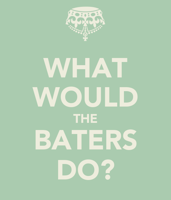 WHAT WOULD THE BATERS DO?