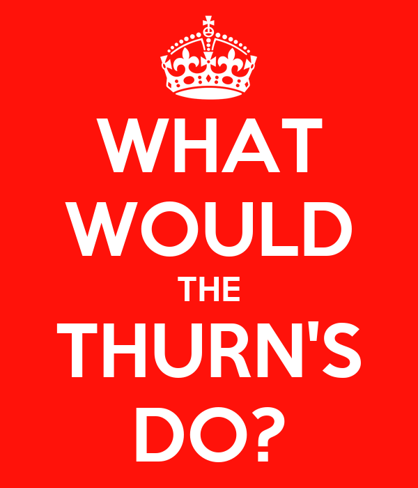 WHAT WOULD THE THURN'S DO?