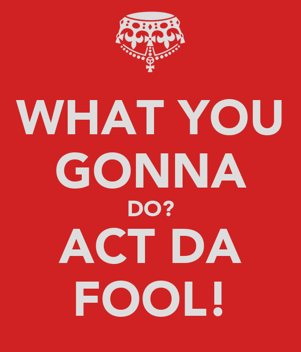 WHAT YOU GONNA DO? ACT DA FOOL!