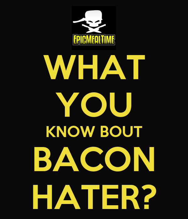 WHAT YOU KNOW BOUT BACON HATER?