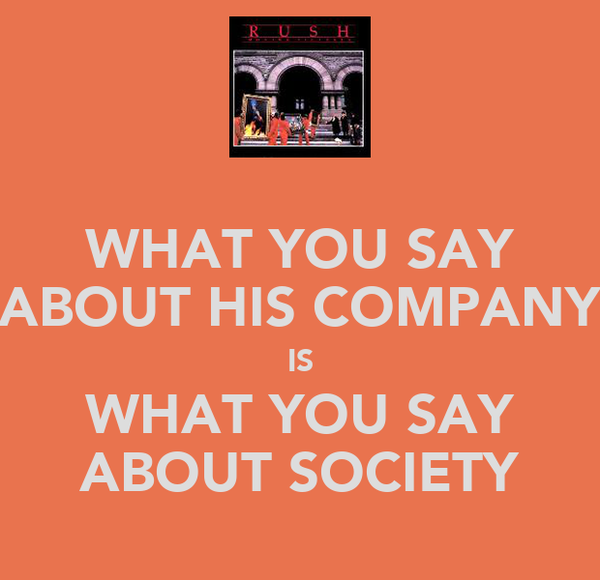 WHAT YOU SAY ABOUT HIS COMPANY IS WHAT YOU SAY ABOUT SOCIETY