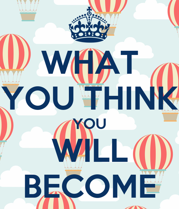 WHAT YOU THINK YOU WILL BECOME