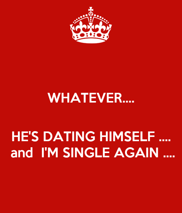 WHATEVER....     HE'S DATING HIMSELF ....  and  I'M SINGLE AGAIN ....