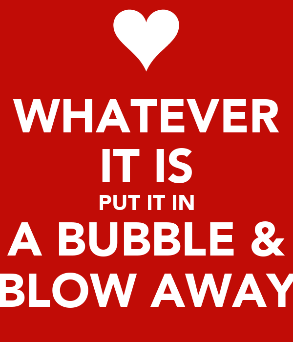 WHATEVER IT IS PUT IT IN A BUBBLE & BLOW AWAY