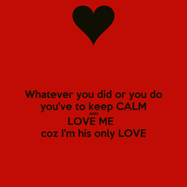 Whatever you did or you do you've to keep CALM AND LOVE ME   coz I'm his only LOVE