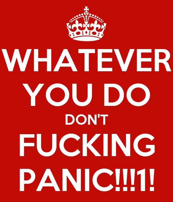 WHATEVER YOU DO DON'T FUCKING PANIC!!!1!