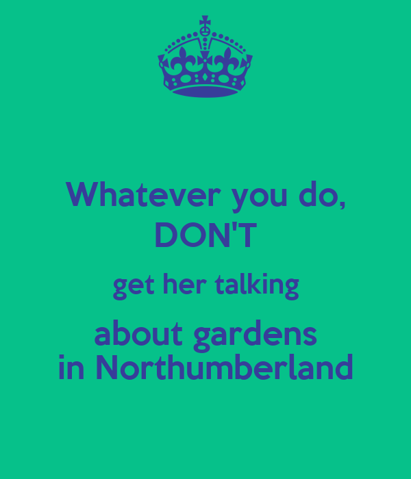 Whatever you do, DON'T get her talking about gardens in Northumberland