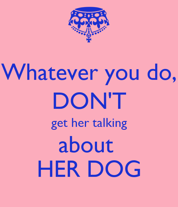 Whatever you do, DON'T get her talking about  HER DOG