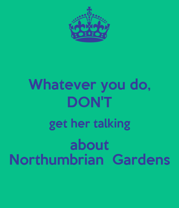 Whatever you do, DON'T get her talking about Northumbrian  Gardens