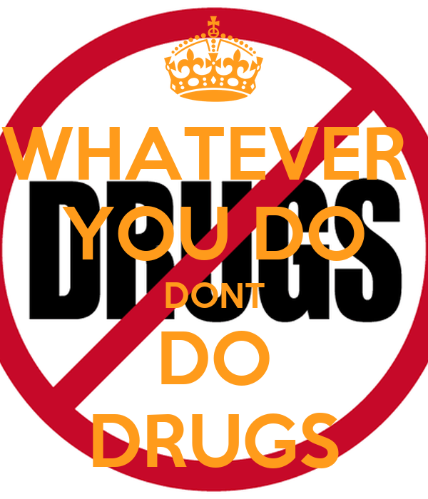 WHATEVER  YOU DO DONT DO DRUGS
