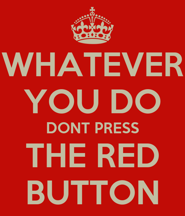 WHATEVER YOU DO DONT PRESS THE RED BUTTON