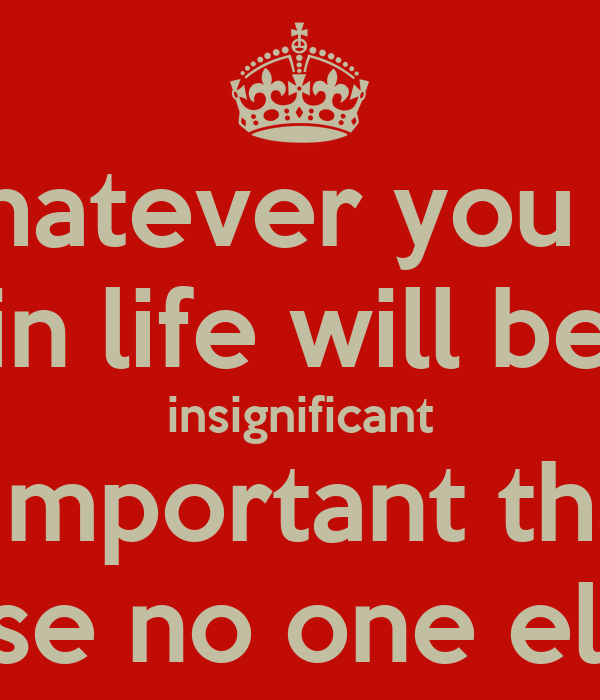 Whatever you do in life will be insignificant but it's very important that you do it... because no one else will