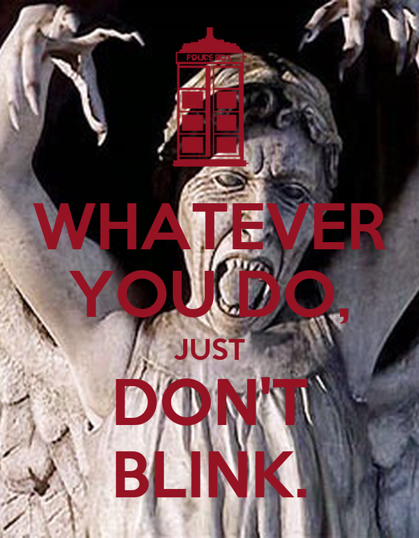 WHATEVER YOU DO, JUST DON'T BLINK.