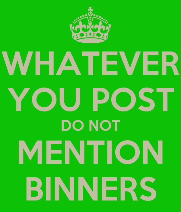 WHATEVER YOU POST DO NOT MENTION BINNERS