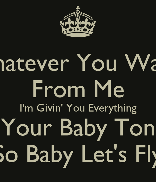 Whatever You Want From Me I'm Givin' You Everything I'm ...
