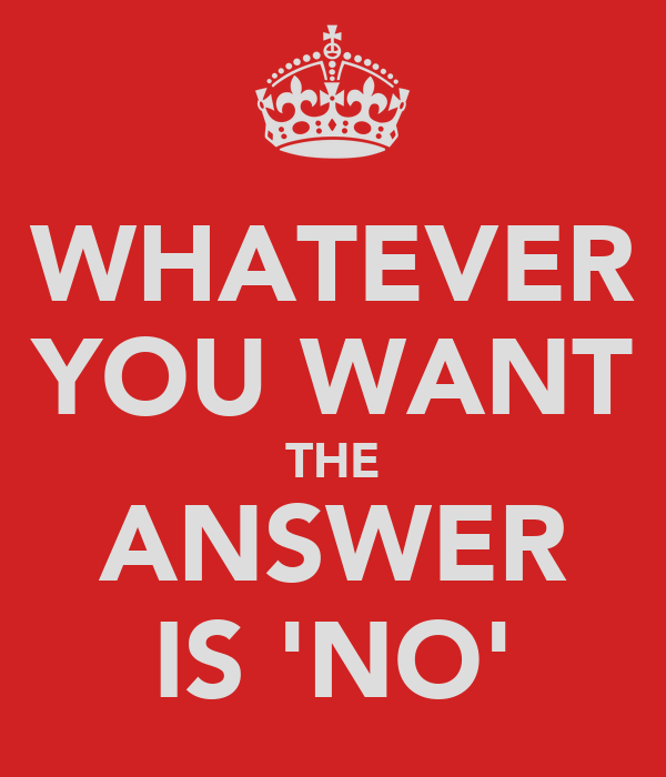 WHATEVER YOU WANT THE ANSWER IS 'NO'