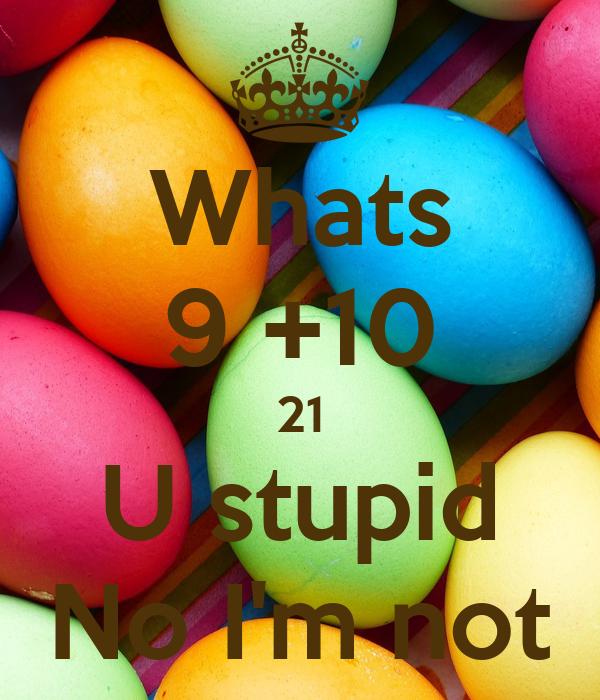 Whats 9 +10 21 U stupid No I'm not