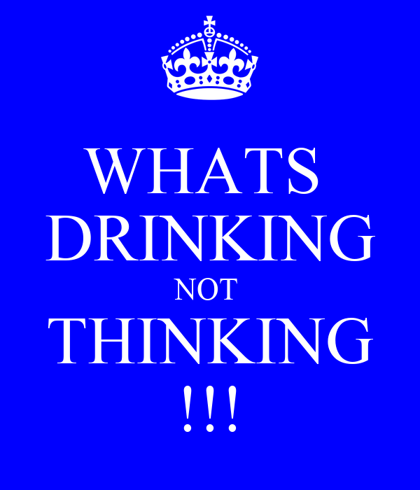WHATS  DRINKING NOT  THINKING !!!