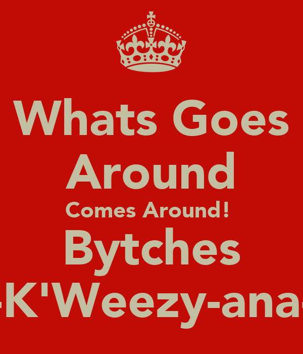 Whats Goes Around Comes Around!  Bytches -K'Weezy-ana-