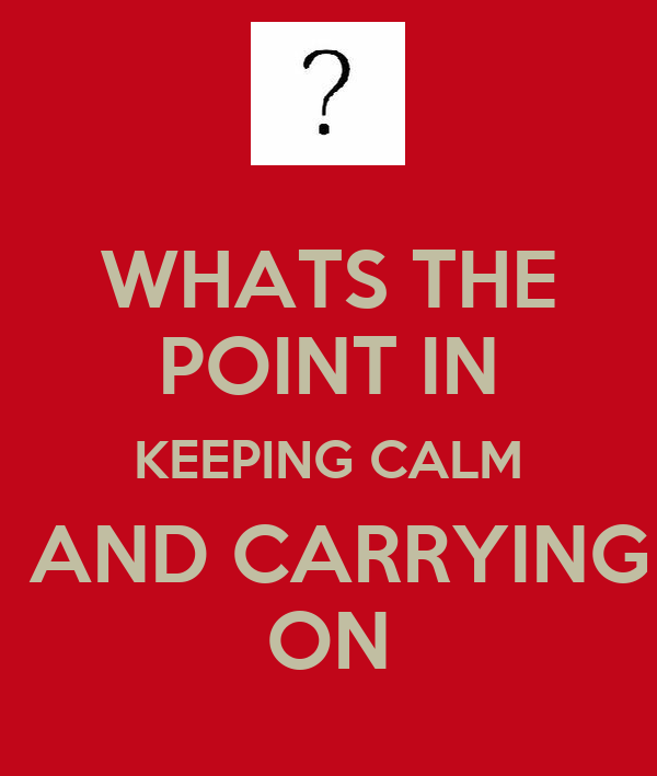 WHATS THE POINT IN KEEPING CALM  AND CARRYING ON