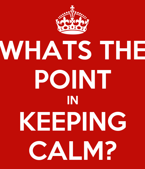WHATS THE POINT IN KEEPING CALM?