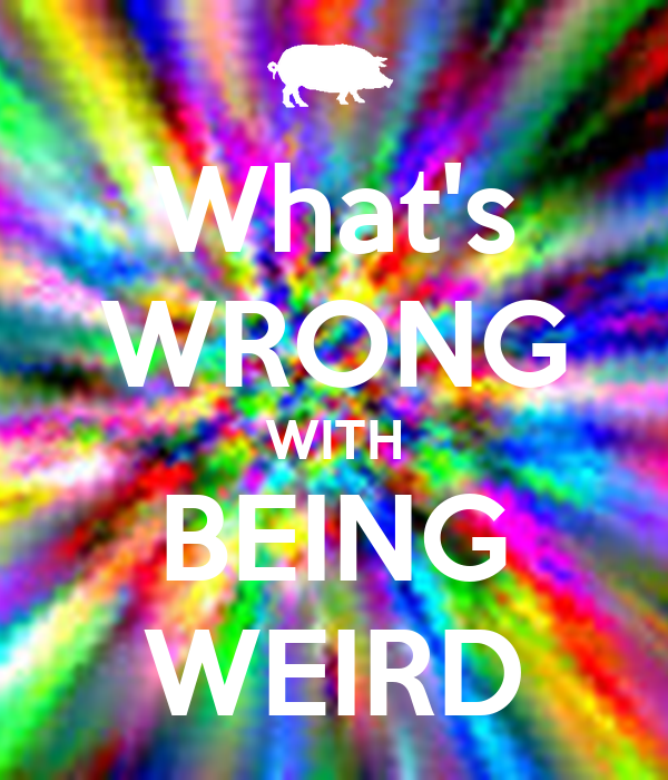What's WRONG WITH BEING WEIRD