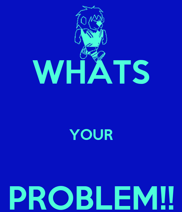 WHATS  YOUR  PROBLEM!!