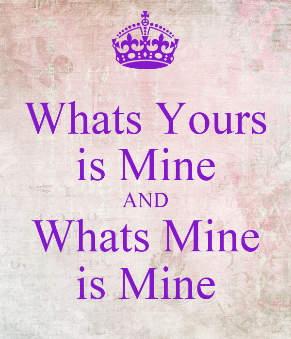 Whats Yours is Mine AND Whats Mine is Mine