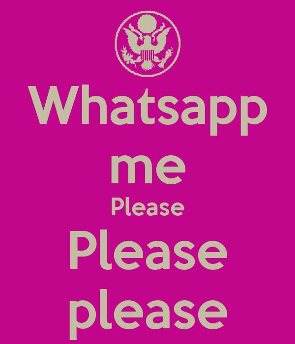 Whatsapp me Please Please please