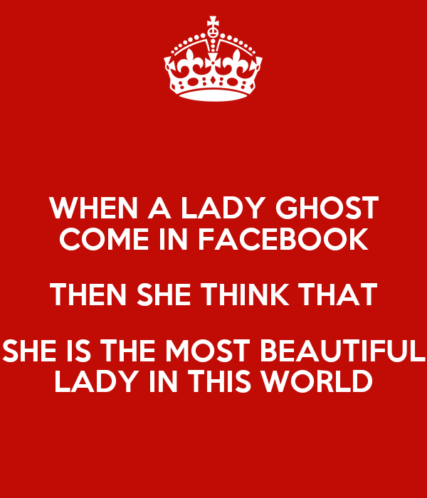 WHEN A LADY GHOST COME IN FACEBOOK THEN SHE THINK THAT SHE IS THE MOST BEAUTIFUL LADY IN THIS WORLD