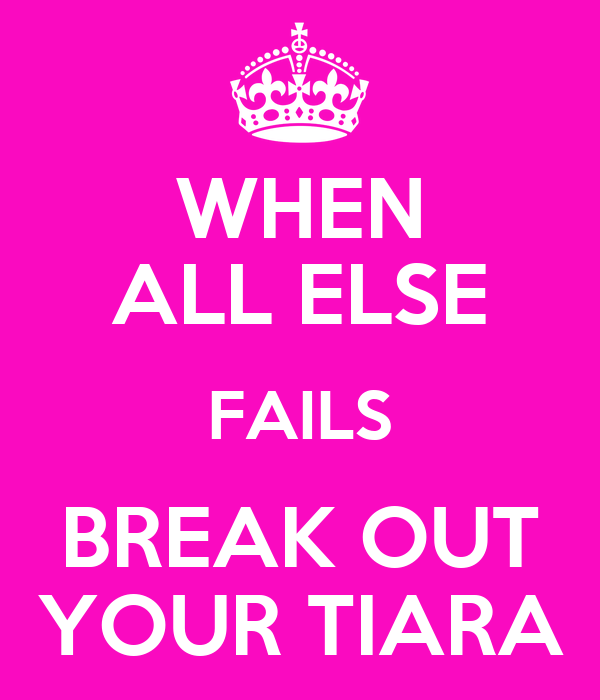 WHEN ALL ELSE FAILS BREAK OUT YOUR TIARA