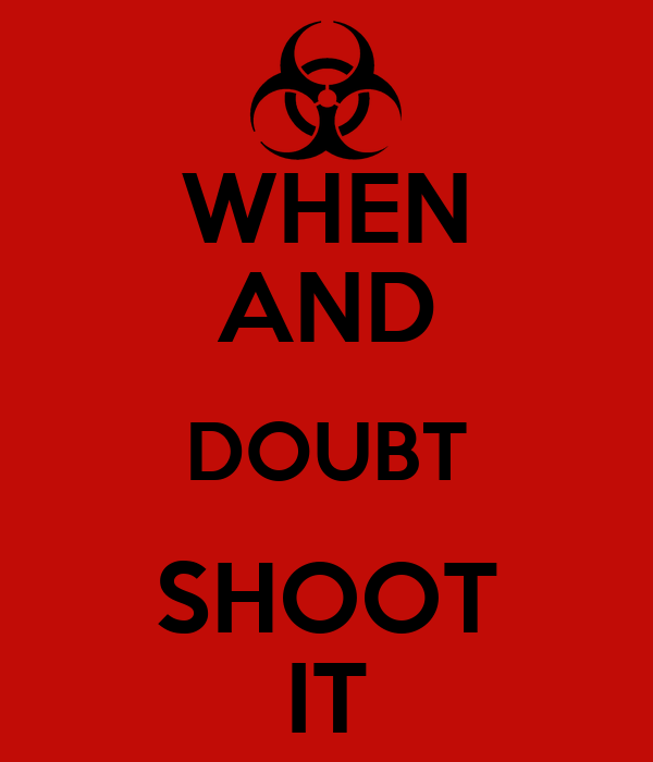 WHEN AND DOUBT SHOOT IT