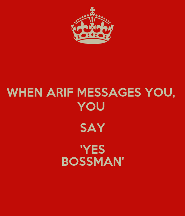 WHEN ARIF MESSAGES YOU,  YOU  SAY 'YES BOSSMAN'