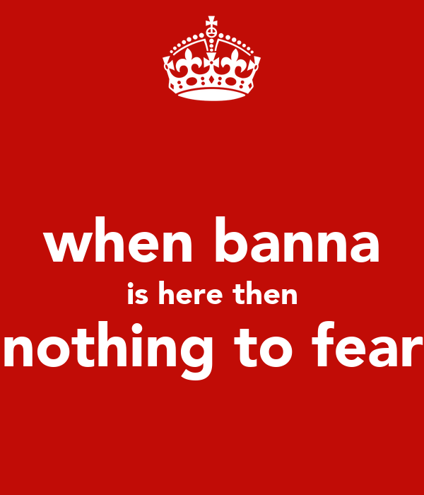 when banna is here then nothing to fear