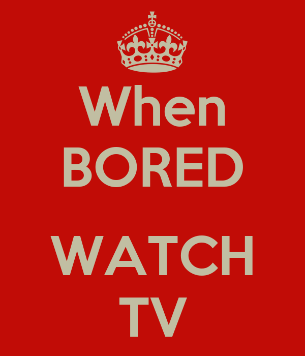 When BORED  WATCH TV