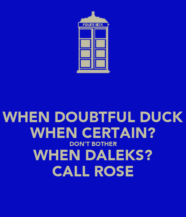 WHEN DOUBTFUL DUCK WHEN CERTAIN? DON'T BOTHER WHEN DALEKS? CALL ROSE