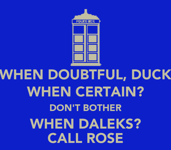 WHEN DOUBTFUL, DUCK WHEN CERTAIN? DON'T BOTHER WHEN DALEKS? CALL ROSE