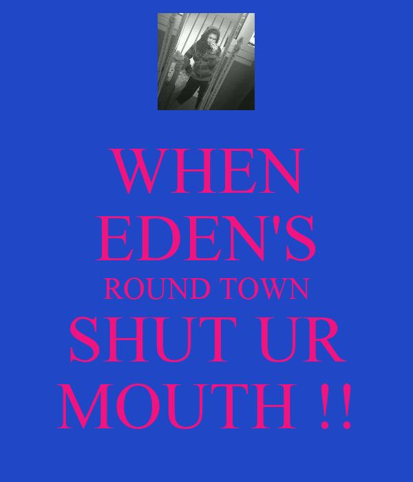 WHEN EDEN'S ROUND TOWN SHUT UR MOUTH !!