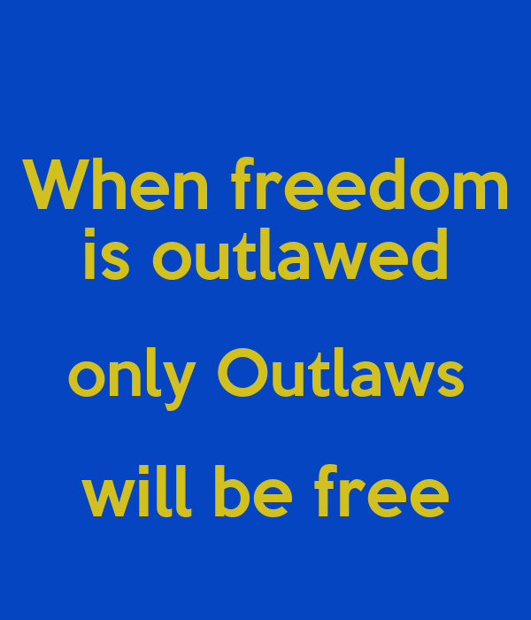 When freedom is outlawed only Outlaws will be free