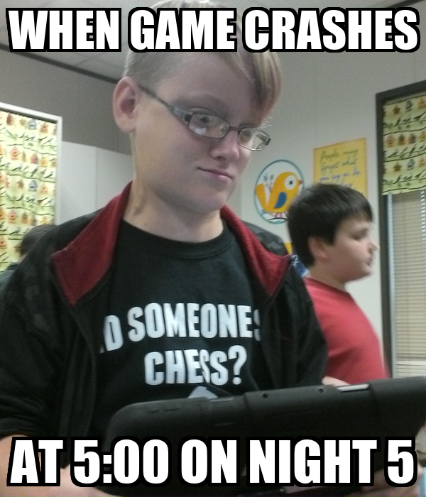 WHEN GAME CRASHES AT 5:00 ON NIGHT 5