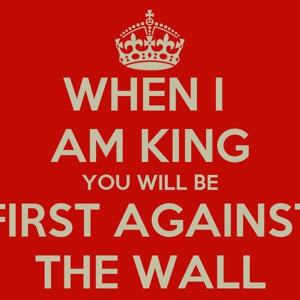 WHEN I  AM KING YOU WILL BE FIRST AGAINST THE WALL