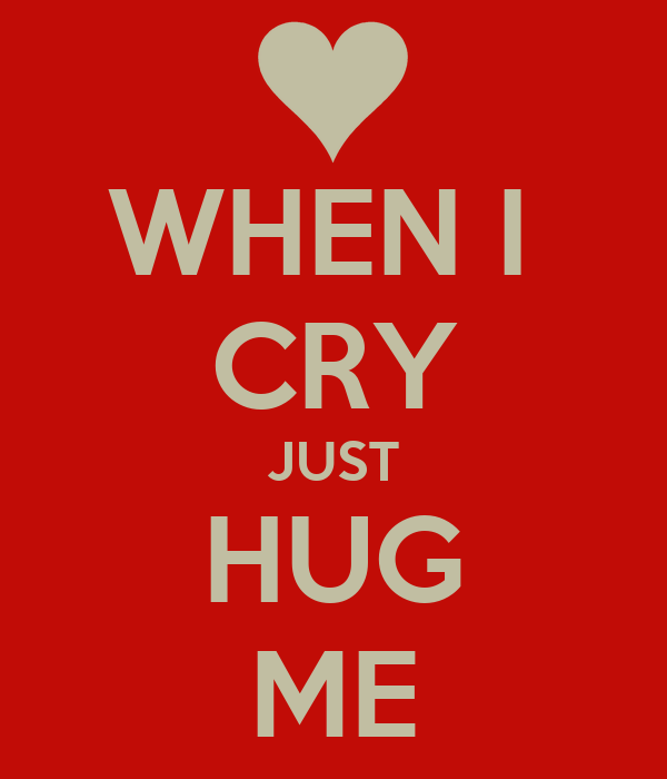 WHEN I  CRY JUST HUG ME
