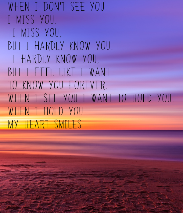 When I don't see you  I miss you.  I miss you,  but I hardly know you.  I hardly know you,  but I feel like I want to know you forever. When I