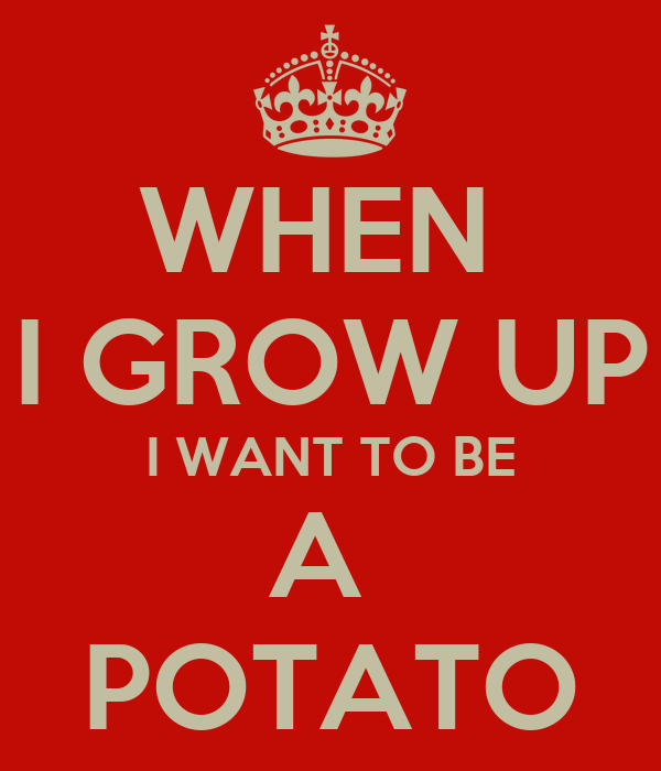 WHEN  I GROW UP I WANT TO BE A  POTATO