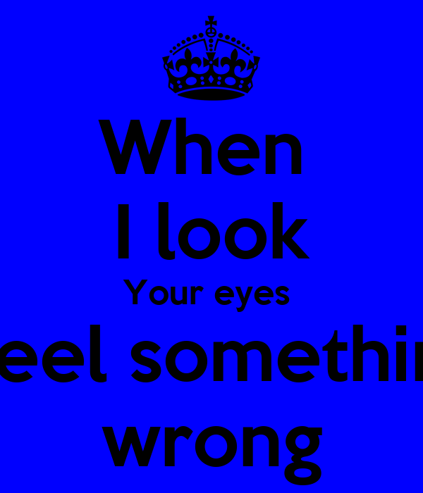 When  I look Your eyes  i feel something wrong